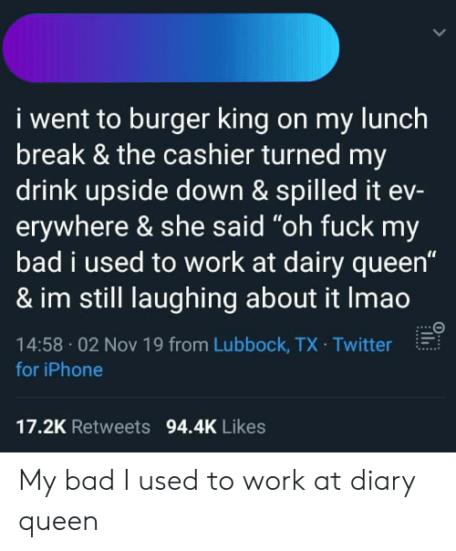 """Bad, Burger King, and Iphone: i went to burger king on my lunch  break & the cashier turned my  drink upside down & spilled it ev-  erywhere & she said """"oh fuck my  bad i used to work at dairy queen""""  & im still laughing about it Imao  14:58 02 Nov 19 from Lubbock, TX Twitter  for iPhone  17.2K Retweets 94.4K Likes My bad I used to work at diary queen"""
