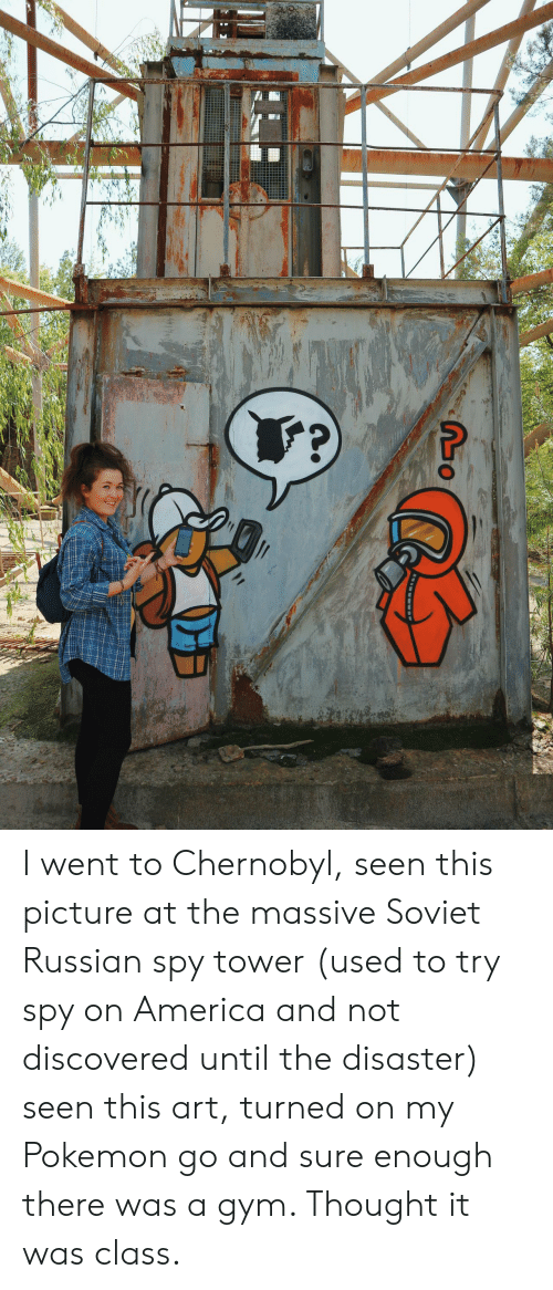 Pokemon GO: I went to Chernobyl, seen this picture at the massive Soviet Russian spy tower (used to try spy on America and not discovered until the disaster) seen this art, turned on my Pokemon go and sure enough there was a gym. Thought it was class.