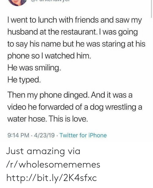 Wrestling: I went to lunch with friends and saw my  husband at the restaurant. I was going  to say his name but he was staring at his  phone so I watched him.  He was smiling.  He typed.  Then my phone dinged. And it was a  video he forwarded of a dog wrestling a  water hose. This is love.  9:14 PM 4/23/19 Twitter for iPhone Just amazing via /r/wholesomememes http://bit.ly/2K4sfxc