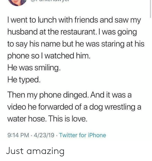 Wrestling: I went to lunch with friends and saw my  husband at the restaurant. I was going  to say his name but he was staring at his  phone so I watched him.  He was smiling.  He typed.  Then my phone dinged. And it was a  video he forwarded of a dog wrestling a  water hose. This is love.  9:14 PM 4/23/19 Twitter for iPhone Just amazing