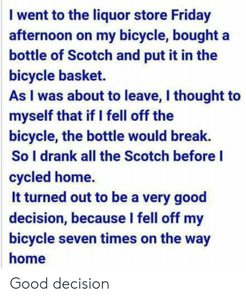 scotch: I went to the liquor store Friday  afternoon on my bicycle, bought a  bottle of Scotch and put it in the  bicycle basket.  As I was about to leave, I thought to  myself that if I fell off the  bicycle, the bottle would break.  So I drank all the Scotch before I  cycled home.  it turned out to be a very good  decision, because l fell off my  bicycle seven times on the way  home Good decision