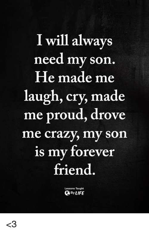 Crazy, Memes, and Forever: I will always  need my son  He made me  laugh, cry, made  me proud, drove  me crazy, my son  is my forever  friend.  Lessons Taught  ByLIFE <3