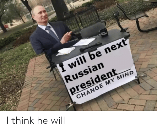 Russian, Change, and Mind: I will be next  Russian  president  CHANGE MY MIND I think he will