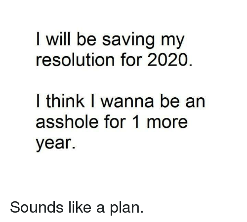 Planful: I will be saving my  resolution for 2020  l think I wanna be an  asshole for 1 more  year. Sounds like a plan.