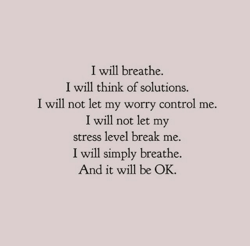 Control, Break, and Stress: I will breathe.  I will think of solutions.  I will not let my worry control me.  I will not let my  stress level break me.  I will simply breathe.  And it will be OK.
