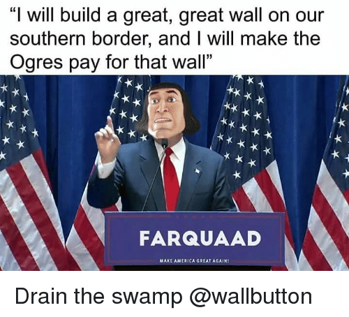 "farquaad: ""I will build a great, great wall on our  southern border, and I will make the  Ogres pay for that wall""  FARQUAAD  MAXE AMERICA GREAT AGAIN Drain the swamp @wallbutton"