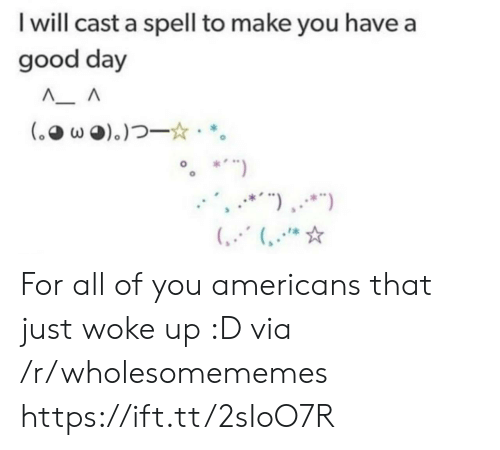 "Good, Via, and Day: I will cast a spell to make you have a  good day  (.wo).)  *"") For all of you americans that just woke up :D via /r/wholesomememes https://ift.tt/2sIoO7R"