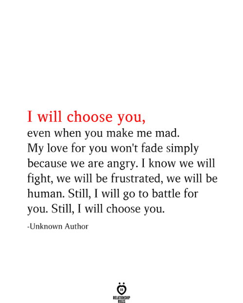 Relationship Rules: I will choose you,  even when you make me mad.  My love for you won't fade simply  because we are angry. I know we will  fight, we will be frustrated, we will be  human. Still, I will go to battle for  you. Still, I will choose you.  -Unknown Author  RELATIONSHIP  RULES
