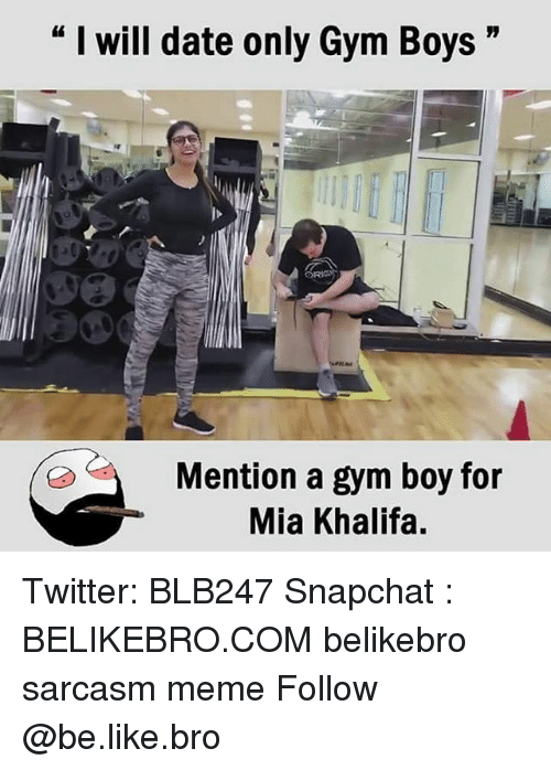 "Be Like, Gym, and Meme: "" I will date only Gym Boys""  Mention a gym boy for  Mia Khalifa, Twitter: BLB247 Snapchat : BELIKEBRO.COM belikebro sarcasm meme Follow @be.like.bro"