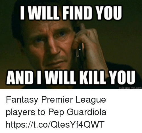 I Will Kill You: I WILL FIND YOU  AND I WILL KILL YOU  quickmeme.com Fantasy Premier League players to Pep Guardiola https://t.co/QtesYf4QWT