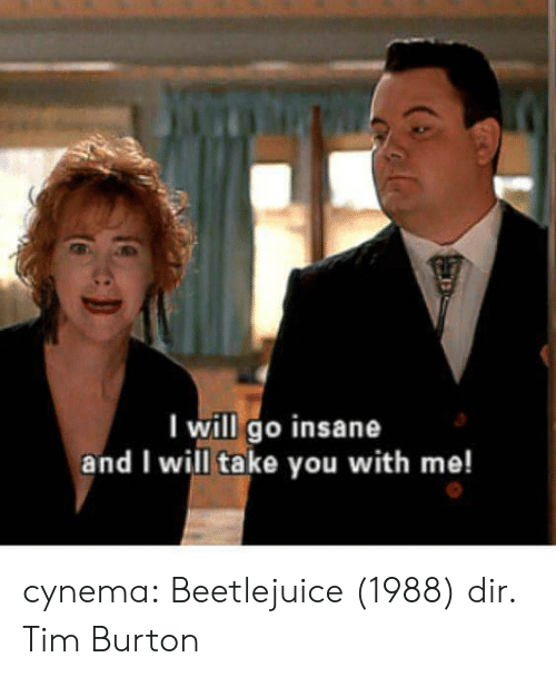 Beetlejuice: I will go insane  and I will take you with me! cynema:  Beetlejuice (1988) dir. Tim Burton