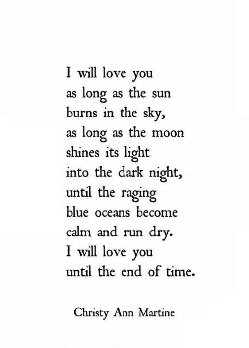 Love, Run, and Blue: I will love you  as long as the sun  burns in the sky,  as long as the moon  shines its light  into the dark night  until the raging  blue oceans become  calm and run dry.  I will love you  until the end of time  Christy Ann Martine