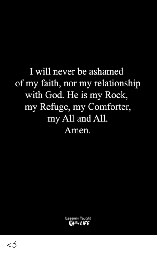 refuge: I will never be ashamed  of my faith, nor my relationship  with God. He is my Rock  my Refuge, my Comforter,  my All and All.  Amen  Lessons Taught  By LIFE <3