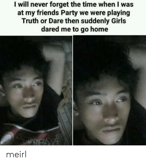 Truth or Dare: I will never forget the time when I was  at my friends Party we were playing  Truth or Dare then suddenly Girls  dared me to go home meirl
