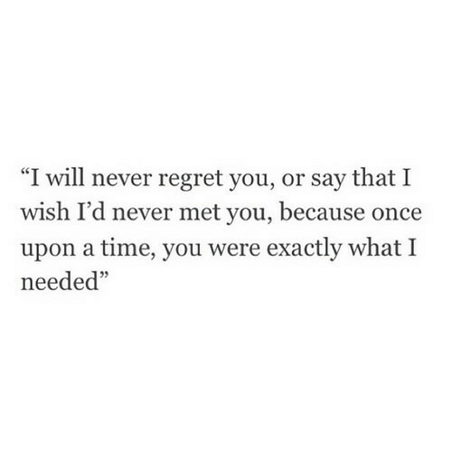 "Regret, Once Upon a Time, and Time: ""I will never regret you, or say that I  wish I'd never met you, because once  upon a time, you were exactly what I  needed""  05"