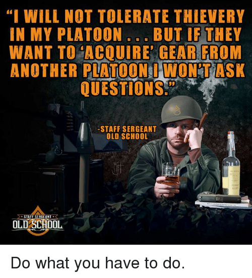 """staff sergeant: """"I WILL NOT TOLERATE THIEVERY  IN MY PLATOON  BUT IF THEY  WANT TO ACQUIRE GEAR FROM  ANOTHER PLATOON WONTASK  QUESTIONS  STAFF SERGEANT  L  OLD SCHOOL  STAFF SERGEANT  R  OLD SCHOOL Do what you have to do."""