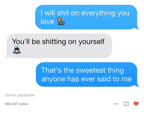 Psyduck: I will shit on everything you  love  You'll be shitting on yourself  That's the sweetest thing  anyone has ever said to me  Source: psyducked  859,307 notes