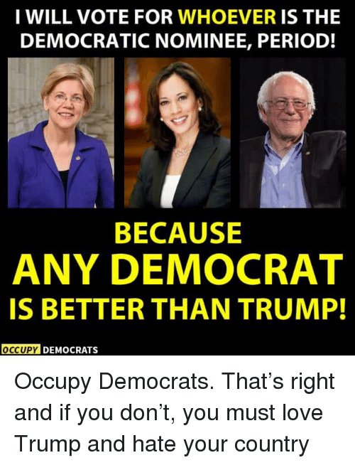 democrat: I WILL VOTE FOR WHOEVER IS THE  DEMOCRATIC NOMINEE, PERIOD!  BECAUSE  ANY DEMOCRAT  IS BETTER THAN TRUMP!  OCCUPY DEMOCRATS Occupy Democrats.  That's right and if you don't, you must love Trump and hate your country