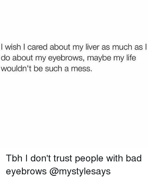 Bad, Life, and Tbh: I wish I cared about my liver as much as I  do about my eyebrows, maybe my life  wouldn't be such a mess. Tbh I don't trust people with bad eyebrows @mystylesays
