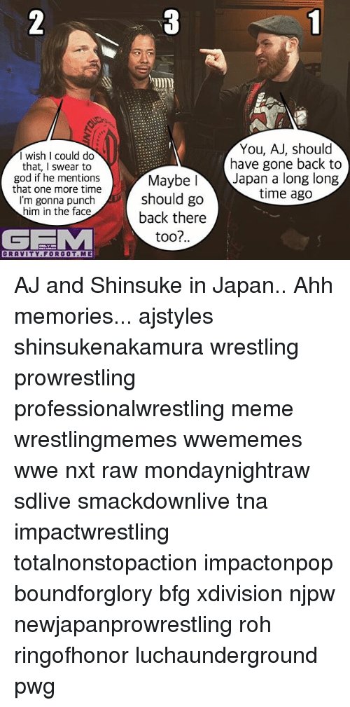 ajs: I wish I could do  that, I swear to  god if he mentions  that one more time  I'm gonna punch  him in the face  GEMM  GRAVITY FORGOT. ME  You, AJ, should  have gone back to  Maybe I  Japan a long long  time ago  should go  back there  too?.. AJ and Shinsuke in Japan.. Ahh memories... ajstyles shinsukenakamura wrestling prowrestling professionalwrestling meme wrestlingmemes wwememes wwe nxt raw mondaynightraw sdlive smackdownlive tna impactwrestling totalnonstopaction impactonpop boundforglory bfg xdivision njpw newjapanprowrestling roh ringofhonor luchaunderground pwg