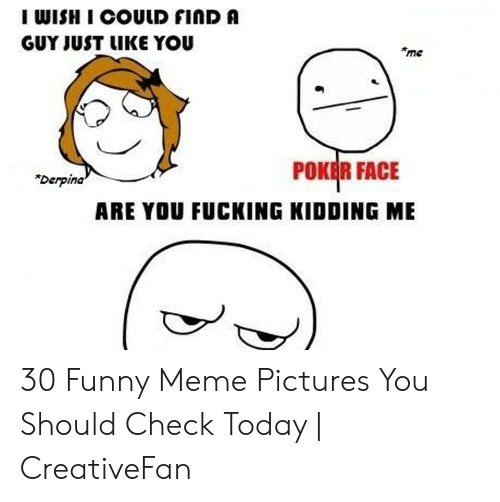 """Fucking, Funny, and Meme: I WISH I COULD FINDA  GUY JUST LIKE YOU  me  POKEİR FACE  """"Derpina  ARE YOU FUCKING KIDDING ME 30 Funny Meme Pictures You Should Check Today 