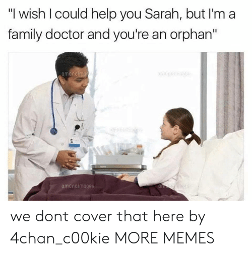 "4chan, Dank, and Doctor: ""I wish I could help you Sarah, but I'm a  family doctor and you're an orphan""  amanaimages we dont cover that here by 4chan_c00kie MORE MEMES"