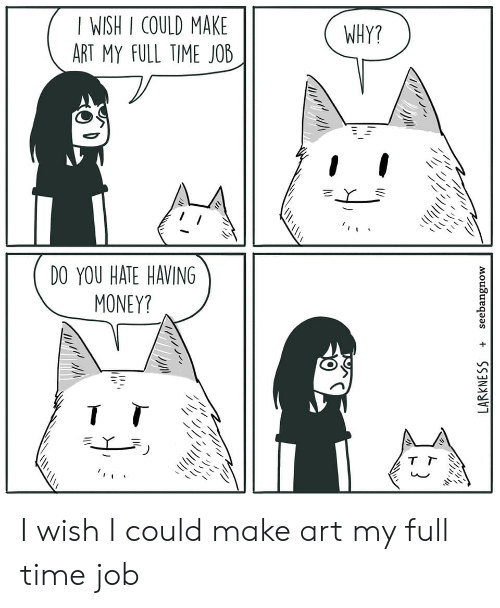 Money, Time, and Art: I WISH I COULD MAKE  ART MY FULL TIME JOB  WHY?  DO YOU HATE HAVING  MONEY? I wish I could make art my full time job