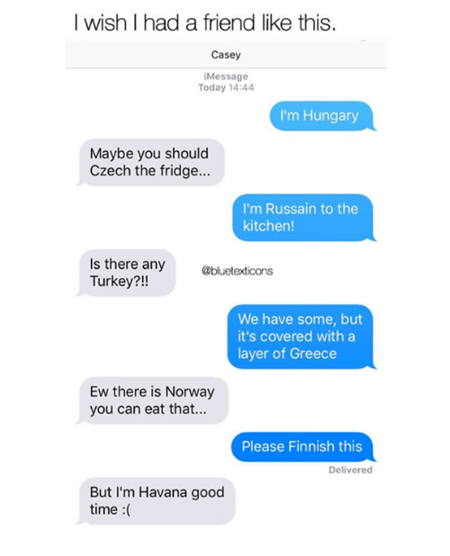Turkeyism: I wish I had a friend like this.  Casey  iMessage  Today 14:44  I'm Hungary  Maybe you should  Czech the fridge...  I'm Russain to the  kitchen!  Is there any  Turkey?!!  @bluetexticons  We have some, but  it's covered with a  layer of Greece  Ew there is Norway  you can eat that...  Please Finnish this  Delivered  But I'm Havana good  time :(