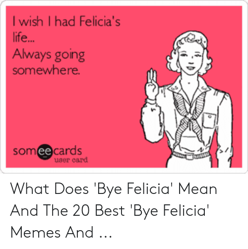 Felicia Meme: I wish I had Felicia's  ife  Always going  somewhere  someecards  ее  uger card What Does 'Bye Felicia' Mean And The 20 Best 'Bye Felicia' Memes And ...