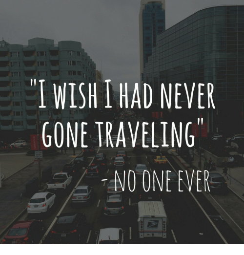 Never, Gone, and One: I WISH I HAD NEVER  GONE TRAVELING  NO ONE EVER