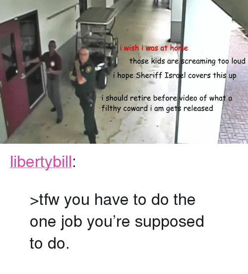 """Tfw, Tumblr, and Blog: i wish i was at hor e  those kids are screaminq too loud  i hope Sheriff Isrqel covers this up  i should retire before video of what a  filthy coward i am gets released <p><a href=""""https://libertybill.tumblr.com/post/171929927652/tfw-you-have-to-do-the-one-job-youre-supposed-to"""" class=""""tumblr_blog"""">libertybill</a>:</p>  <blockquote><p>>tfw you have to do the one job you're supposed to do.</p></blockquote>"""