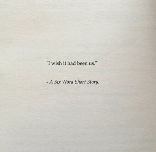 "Word, Been, and Story: ""I wish it had been us.""  - A Six Word Short Story."