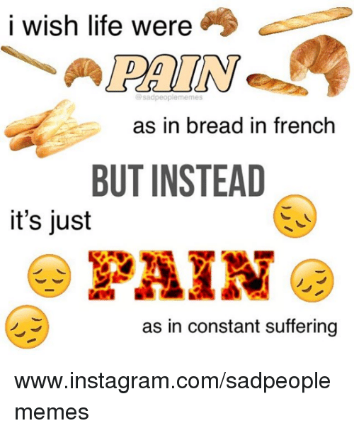 Instagram, Life, and Nihilist: i wish life were  PAIN  @sadpeoplememes  as in bread in french  BUT INSTEAD  it's just  as in constant suffering www.instagram.com/sadpeoplememes