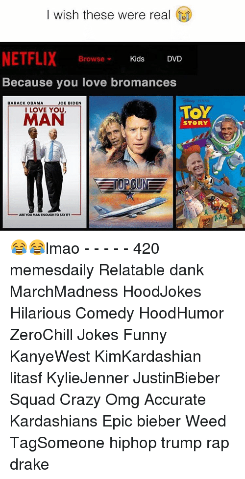 Hilariousness: I wish these were real  NETFLIX  Kids  Browse  DVD  Because you love bromances  BARACK OBAMA  JOE BIDEN  TOY  I LOVE YOU  MAN  STORY  ARE YOU MANENOUGHTO SAY IT? 😂😂lmao - - - - - 420 memesdaily Relatable dank MarchMadness HoodJokes Hilarious Comedy HoodHumor ZeroChill Jokes Funny KanyeWest KimKardashian litasf KylieJenner JustinBieber Squad Crazy Omg Accurate Kardashians Epic bieber Weed TagSomeone hiphop trump rap drake
