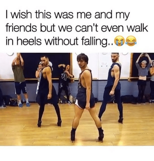 heels: I wish this was me and my  friends but we can't even walk  in heels without falling..