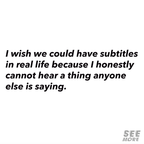 Subtitles: I wish we could have subtitles  in real life because I honestly  cannot hear a thing anyone  else is saying.  SEE  MORE