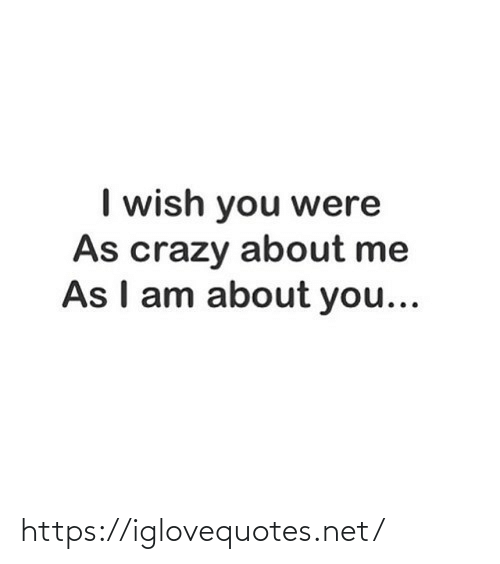 crazy: I wish you were  As crazy about me  As I am about you... https://iglovequotes.net/