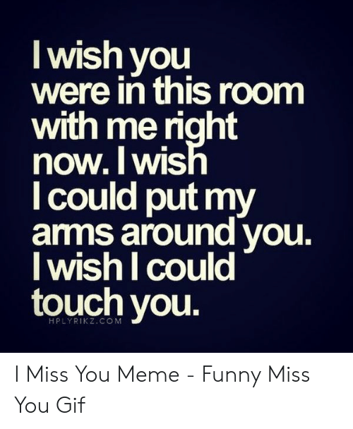miss you meme: I wish you  were in this room  with me right  now.lWIS  l could put my  amms around vou.  I wish I could  touch you  1  HPLYRIKZ.CO M I Miss You Meme - Funny Miss You Gif
