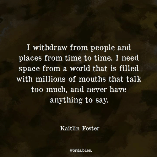 Too Much, Space, and Time: I withdraw from people and  places from time to time. I need  space from a world that is filled  with millions of mouths that talk  too much, and never have  anything to say.  Kaitlin Foster  wordables.