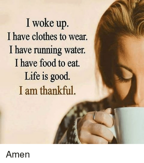 Memes, Life Is Good, and 🤖: I woke up  I have clothes to wear.  I have running water.  I have food to eat.  Life is good.  I am thankful Amen