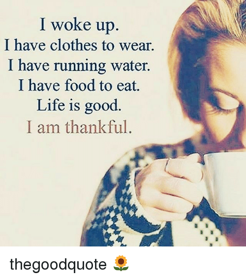 Clothes, Food, and Life: I woke up  I have clothes to wear.  I have running water.  I have food to eat.  Life is good  I am thankful. thegoodquote 🌻