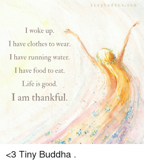 Clothes, Food, and Life: I woke up  I have clothes to wear.  I have running water.  I have food to eat.  Life is good  I am thankful.  t in y b u d d h a c  o m <3 Tiny Buddha  .