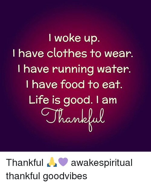 Clothes, Food, and Life: I woke up  I have clothes to wear.  I have running water.  I have food to eat  Life is good. am Thankful 🙏💜 awakespiritual thankful goodvibes