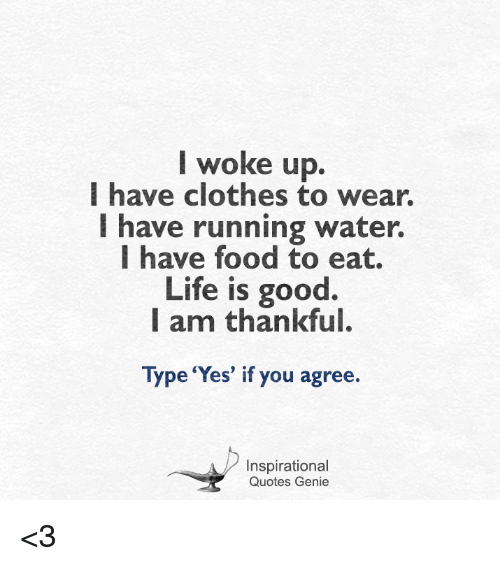 Clothes, Food, and Life: I woke up.  I have clothes to wear.  I have running water.  I have food to eat.  Life is good  I am thankful.  Type 'Yes' if you agree.  Inspirational  Quotes Genie <3