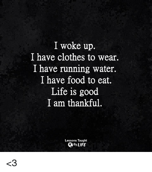 Clothes, Food, and Life: I woke up.  I have clothes to wear.  I have running water.  I have food to eat.  Life is good  I am thankful  Lessons Taught  By LIFE <3
