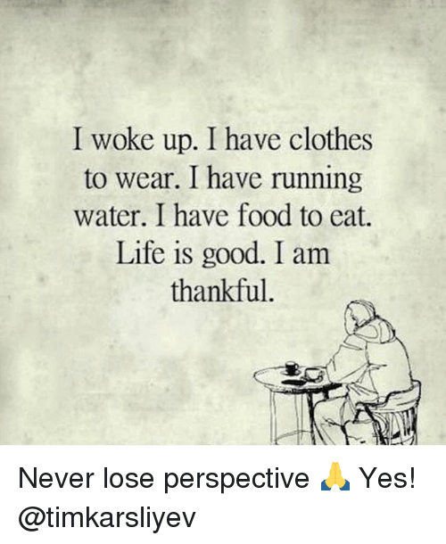 Clothes, Food, and Life: I woke up. I have clothes  to wear. I have running  water. I have food to eat.  Life is good. I am  thankful Never lose perspective 🙏 Yes! @timkarsliyev