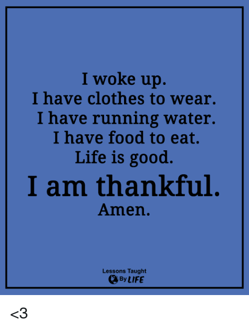 Clothes, Food, and Life: I woke up.  I have clothes to wear.  I have running water.  I have food to eat.  Life is good.  I am thankful  Amen.  Lessons Taught  By LIFE <3