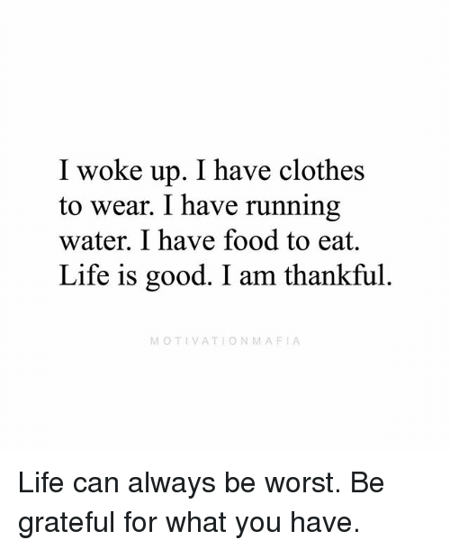 Clothes, Food, and Life: I woke up. I have clothes  to wear. I have running  water. I have food to eat.  Life is good. I am thankful.  MOTIVATIONMAFIA Life can always be worst. Be grateful for what you have.