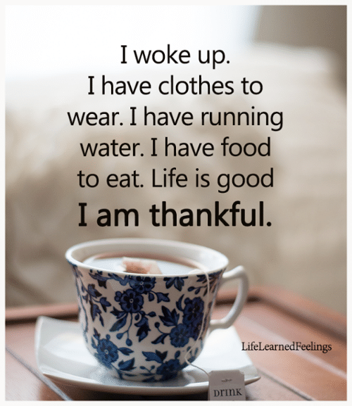 running water: I woke up.  I have clothes to  wear. I have running  water. I have food  to eat. Life is good  I am thankful.  LifeLearnedFeelings  Drink
