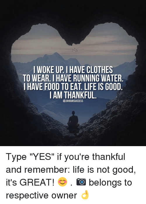 "Memes, Life Is Good, and 🤖: I WOKE UP IHAVE CLOTHES  TO WEAR. HAVE RUNNING WATER  I HAVE FOOD TOEAT. LIFE IS GOOD  I AM THANKFUL  @24 HOUR SUCCESS Type ""YES"" if you're thankful and remember: life is not good, it's GREAT! 😊 . 📷 belongs to respective owner 👌"